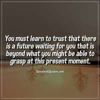 You must learn to trust that there is a future waiting for you that is beyond what you might be able to grasp at this present moment