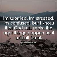Im worried, Im stressed, Im confused, but I know that God will make the right things happen so it will all be ok.