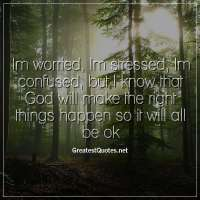 Im worried, Im stressed, Im confused, but I know that God will make the right things happen so it will all be ok