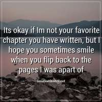 Its okay if Im not your favorite chapter you have written, but I hope you sometimes smile when you flip back to the pages I was apart of.
