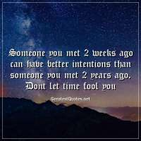 Someone you met 2 weeks ago can have better intentions than someone you met 2 years ago. Dont let time fool you