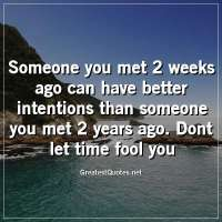 Someone you met 2 weeks ago can have better intentions than someone you met 2 years ago. Dont let time fool you.