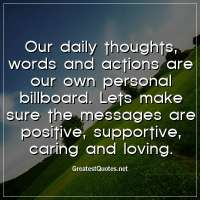 Our daily thoughts, words and actions are our own personal billboard. Lets make sure the messages are positive, supportive, caring and loving