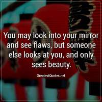 You may look into your mirror and see flaws, but someone else looks at you, and only sees beauty