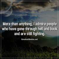 More than anything, I admire people who have gone through hell and back and are still fighting