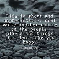 Life is short and unpredictable, dont waste another minute on the people, places and things that dont make you happy.