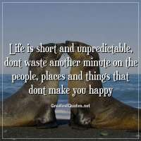 Life is short and unpredictable, dont waste another minute on the people, places and things that dont make you happy