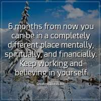 6 months from now you can be in a completely different place mentally, spiritually, and financially. Keep working and believing in yourself.