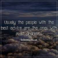 Usually, the people with the best advice are the ones with most problems