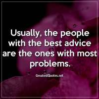Usually, the people with the best advice are the ones with most problems.
