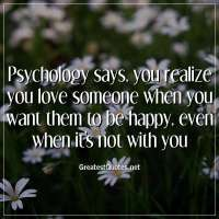 Psychology says, you realize you love someone when you want them to be happy, even when it's not with you.
