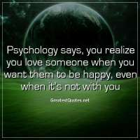 Psychology says, you realize you love someone when you want them to be happy, even when it's not with you