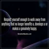 Respect yourself enough to walk away from anything that no longer benefits u, develops u or makes u genuinely happy