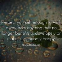 Respect yourself enough to walk away from anything that no longer benefits u, develops u or makes u genuinely happy.