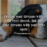 Dream your dreams with your eyes closed, but live your dreams with your eyes open.