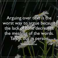 Arguing over text is the worst way to argue because the lack of tone decreases the meaning of the words. Talk it out in person