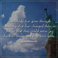 Everybody has gone through something that has changed them in a way that they could never go back to the person they once were