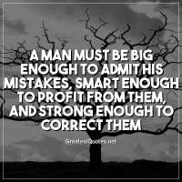 A man must be big enough to admit his mistakes, smart enough to profit from them, and strong enough to correct them