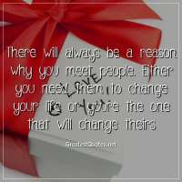 There will always be a reason why you meet people. Either you need them to change your life or youre the one that will change theirs