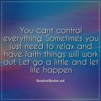 You cant control everything. Sometimes you just need to relax and have faith things will work out. Let go a little and let life happen