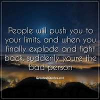 People will push you to your limits, and when you finally explode and fight back, suddenly youre the bad person
