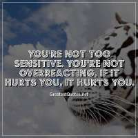 You're not too sensitive. you're not overreacting. if it hurts you, it hurts you