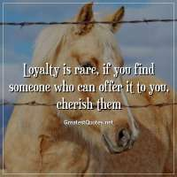 Loyalty is rare, if you find someone who can offer it to you, cherish them