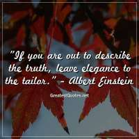 If you are out to describe the truth, leave elegance to the tailor. -Albert Einstein