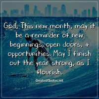 God, This new month, may it be a reminder of new beginnings, open doors, & opportunities. May I finish out the year strong, as I flourish