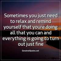 Sometimes you just need to relax and remind yourself that youre doing all that you can and everything is going to turn out just fine