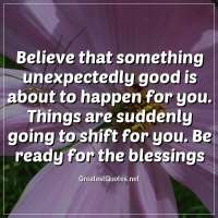 Believe that something unexpectedly good is about to happen for you. Things are suddenly going to shift for you. Be ready for the blessings