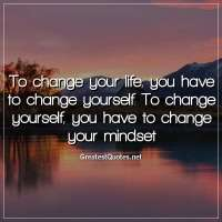 To change your life, you have to change yourself. To change yourself, you have to change your mindset