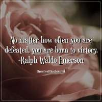 No matter how often you are defeated, you are born to victory. -Ralph Waldo Emerson