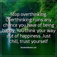 Stop overthinking. Overthinking ruins any chance you have of being happy. You think your way out of happiness. Just chill, trust yourself