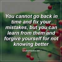 You cannot go back in time and fix your mistakes, but you can learn from them and forgive yourself for not knowing better