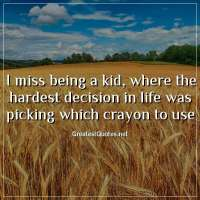 I miss being a kid, where the hardest decision in life was picking which crayon to use