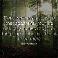 Dont force a relationship that doesnt fit. Your life naturally makes room for the people who are meant to be there