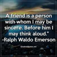 A friend is a person with whom I may be sincere. Before him I may think aloud. - Ralph Waldo Emerson
