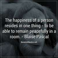 The happiness of a person resides in one thing -to be able to remain peacefully in a room. -Blaise Pascal