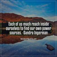 Each of us much reach inside ourselves to find our own power sources. -Sandra Ingerman