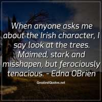 When anyone asks me about the Irish character, I say look at the trees. Maimed, stark and misshapen, but ferociously tenacious. -Edna OBrien