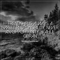 Friendship is always a sweet responsibility, never an opportunity. -Kahlil Gibran
