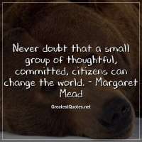 Never doubt that a small group of thoughtful, committed, citizens can change the world. -Margaret Mead