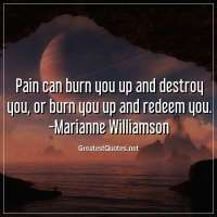 Pain can burn you up and destroy you, or burn you up and redeem you. -Marianne Williamson