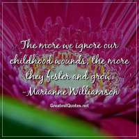 The more we ignore our childhood wounds, the more they fester and grow. -Marianne Williamson