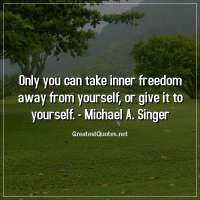 Only you can take inner freedom away from yourself, or give it to yourself. -Michael A. Singer