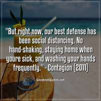 But right now, our best defense has been social distancing. No hand-shaking, staying home when youre sick, and washing your hands frequently. -Contagion (2011