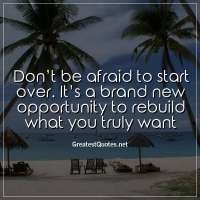 Don't be afraid to start over. It's a brand new opportunity to rebuild what you truly want