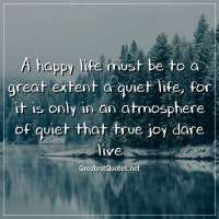 A happy life must be to a great extent a quiet life, for it is only in an atmosphere of quiet that true joy dare live