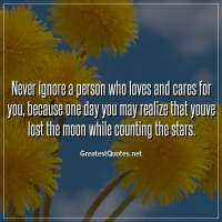 Never ignore a person who loves and cares for you, because one day you may realize that youve lost the moon while counting the stars